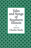Tales and Songs of Southern Illinois, Charles Neely and John W. Spargo, 0809321831