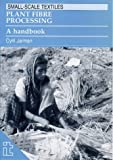 Plant Fibre Processing: A handbook (Small-scale Textiles)