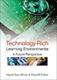 Technology-Rich Learning Environments, Myint Swe Khine, Darrell Fisher, 9812384367