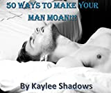 50 Ways to make your man MOAN!!!