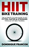 Cycling: HIIT Bike Training! - The Ultimate Cycling Guide To Get Fitter, Faster & Stronger Through The Power of High Intensity Interval Bike Workouts (Cycling, ... Weight Loss, Health, Triathlon, HIIT)