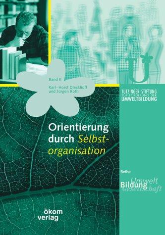 Orientierung Durch Selbstorganisation  Mit Praxisprojekten Und  Beispielen. Unterstützt Durch Die Tutzinger Stiftung Zur Förderung Der Umweltbildung
