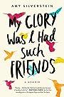 My Glory Was I Had Such Friends: A Memoir