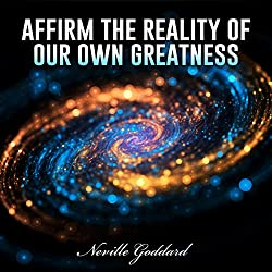 Affirm the Reality of Our Own Greatness