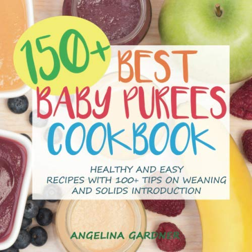 150+ Best Baby Purees Cookbook: Healthy and Easy Recipes with 100+ Tips on Weaning and Solids Introduction (Best Baby Puree Recipes)