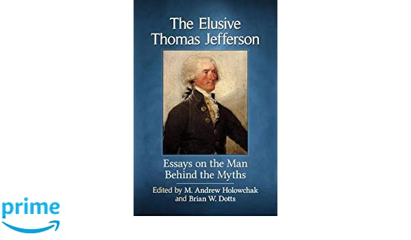 What Is The Thesis Statement In The Essay The Elusive Thomas Jefferson Essays On The Man Behind The Myths M Andrew  Holowchak Brian W Dotts  Amazoncom Books Essays In English also Macbeth Essay Thesis The Elusive Thomas Jefferson Essays On The Man Behind The Myths M  Buy An Essay Paper