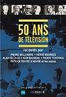 50 ans de télévision: racontés par Pierre Bellemare, Hervé Bourges, Alain Decaux, Igor Barrère, Pierre Tchernia, Patrick Poivre d'Arvor et les autres par Collectif
