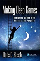Making Deep Games: Designing Games with Meaning and Purpose Front Cover