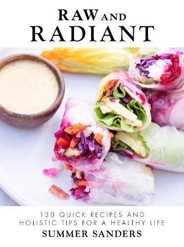 Raw and Radiant: 130 Quick Recipes and Holistic Tips for a Healthy Life by Summer Sanders