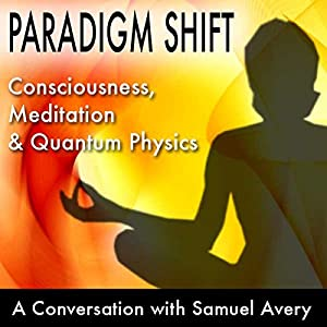 Paradigm Shift: Consciousness, Meditation and Quantum Physics Speech