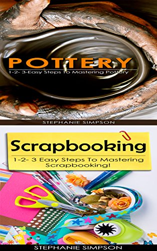 Pottery & Scrapbooking: 1-2-3 Easy Steps To Mastering Pottery! & 1-2-3 Easy Steps To Mastering Scrapbooking! (Candle Making, Pottery, Ceramics, Jewelry, Scrapbooking Book 2)
