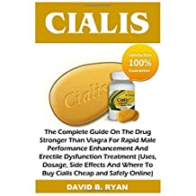 Cialis: The Complete Guide On The Drug Stronger Than Viagra For Rapid Male Performance Enhancement And Erectile Dysfunction Treatment (Uses, Dosage, Side Effects And Where To Buy Cialis Cheap and Safely Online)