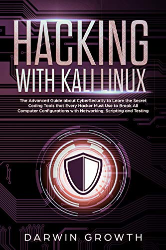 Hacking with Kali Linux: The Advanced Guide about CyberSecurity to Learn the Secret Coding Tools that Every Hacker Must Use to Break All Computer Configurations with Networking, Scripting and Testing