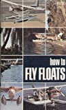 How to Fly Floats : Seaplane Flying, Frey, Jay J., 0911721711