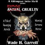 Human Cruelty: A Glimpse into Hell, Book 4 | Wade H. Garrett