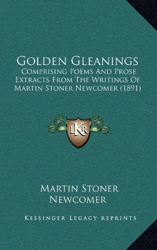 Golden Gleanings: Comprising Poems And Prose Extracts From The Writings Of Martin Stoner Newcomer (1891) pdf