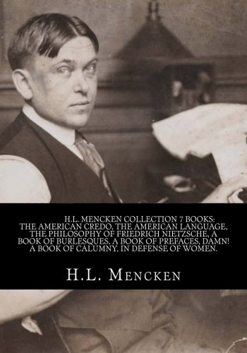 H.L. Mencken Collection 7 Books The american credo, The american language, The philosophy of friedrich Nietzsche, A book of burlesques, A book of ... Damn! A book of calumny, In defense of women.