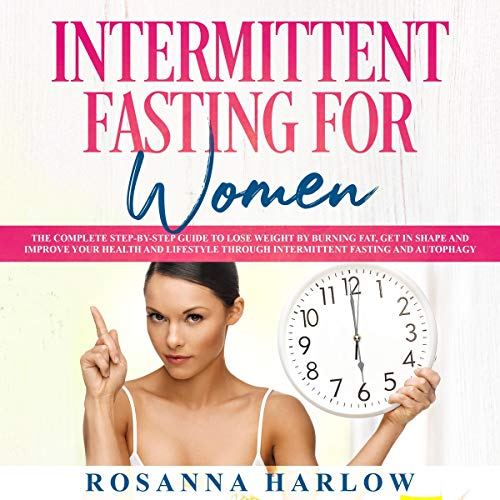 Intermittent Fasting for Women: The Complete Step-By-Step Guide to Lose Weight by Burning Fat, Get in Shape and Improve Your Health and Lifestyle through Intermittent Fasting and Autophagy by Rosanna Harlow