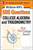 McGraw-Hill's 500 College Algebra and Trigonometry Questions: Ace Your College Exams: 3 Reading Tests + 3 Writing Tests + 3 Mathematics Tests (McGraw-Hill's 500 Questions)