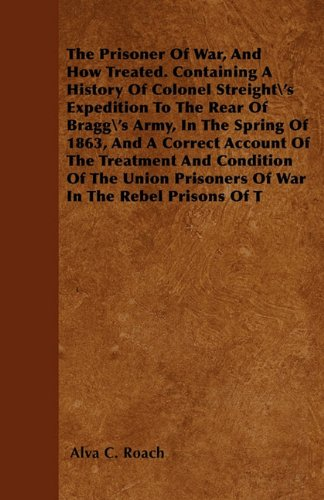 The Prisoner Of War, And How Treated. Containing A History Of Colonel Streight's Expedition To The Rear Of Bragg's Army, In The Spring Of 1863, And A ... Union Prisoners Of War In The Rebel Prisons