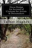 Dress Design: an Account of Costume for Artists and Dressmakers, Talbot Hughes, 1499757271