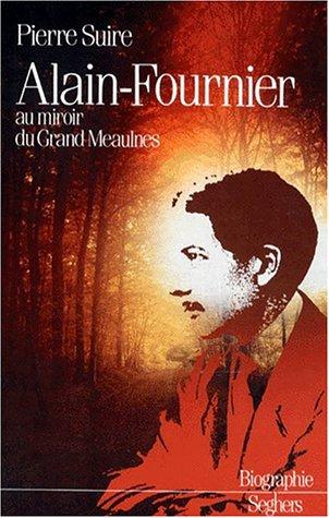 Alain-Fournier au miroir du Grand Meaulnes (Biographie) (French Edition)