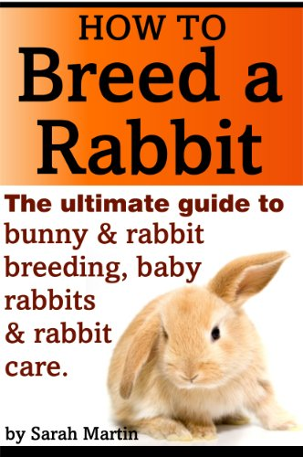 How to Breed a Rabbit - The Ultimate Guide to Bunny and Rabbit Breeding, Baby Rabbits and Rabbit Care by [Martin, Sarah]