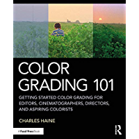 Color Grading 101: Getting Started Color Grading for Editors, Cinematographers, Directors, and Aspiring Colorists