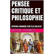 PENSEE CRITIQUE ET PHILOSOPHIE: APPRENEZ COMMENT ETRE PLUS OBJECTIF (pensee critique Frank Andros t. 1) (French Edition)