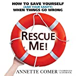 Rescue Me!: How to Save Yourself (and Your Sanity) When Things Go Wrong | Annette Comer