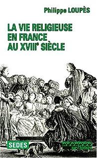 La vie religieuse en France au XVIIIe siècle par Philippe Loupès