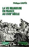 La vie religieuse en France au XVIIIe siècle par Loupès