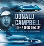 Donald Campbell: 300+ A Speed Odyssey: His Life with Bluebird