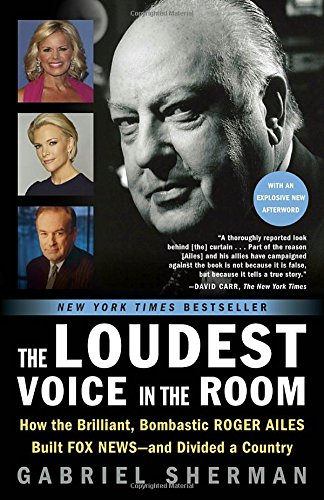 The Loudest Voice in the Room: How the Brilliant; Bombastic Roger Ailes Built Fox News--and Divided a Country