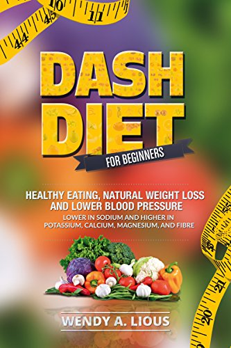 Dash Diet - Dash Diet For Beginners: (Dash Diet For Fast Natural Weight Loss, Healthy Eating & Lower Blood Pressure Including Dash Diet Recipes) by Wendy A Lious