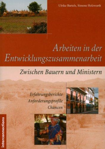 Arbeiten in der Entwicklungszusammenarbeit: Zwischen Bauern und Ministern - Erfahrungsberichte - Anforderungsprofile - Chancen