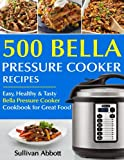 Top 500 Bella Pressure Cooker Recipes: The Complete Bella...