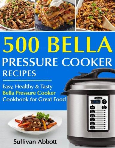 Top 500 Bella Pressure Cooker Recipes: The Complete Bella Pr