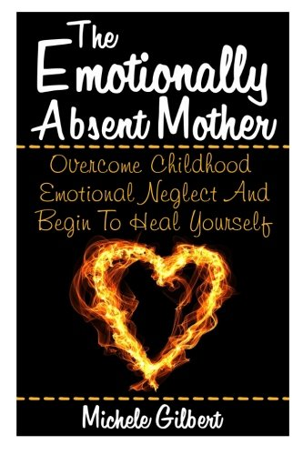 The Emotionally Absent Mother: Overcome Childhood Emotional Neglect And Begin To Heal Yourself (Narcissistic,Personality