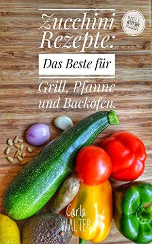 Zucchini Rezepte: Das Beste für Grill, Pfanne und Backofen. (German Edition)