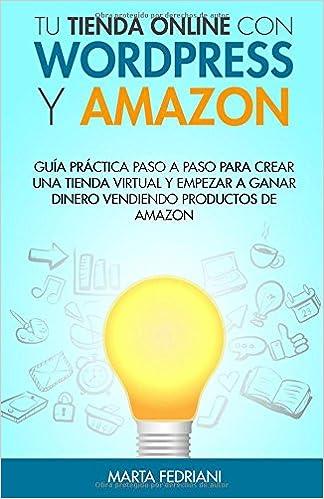 Tu tienda online con WordPress y Amazon: Guia práctica paso a paso para crear una tienda virtual y empezar a ganar dinero vendiendo productos de Amazon: ...
