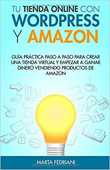 Tu Tienda Online Con Wordpress Y Amazon: Guia Práctica Paso A Paso Para Crear Una Tienda Virtual Y Empezar A Ganar Dinero Vendiendo Productos De Amazon por Marta Fedriani epub