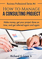 How to Manage a Consulting Project: Make Money, Get Your Project Done on time, and Get Referred Again and Again (Business Professional Series Book 4)