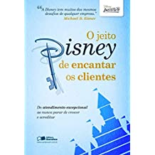 O jeito Disney de encantar os clientes: Do atendimento excepcional ao nunca parar de acreditar