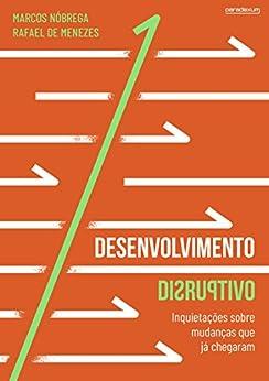 Desenvolvimento Disruptivo: Inquietações sobre mudanças que já chegaram por [Nóbrega, Marcos, de Menezes, Rafael]
