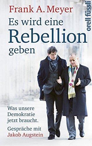 Es wird eine Rebellion geben: Was unsere Demokratie jetzt braucht. Gespräche mit Jakob Augstein