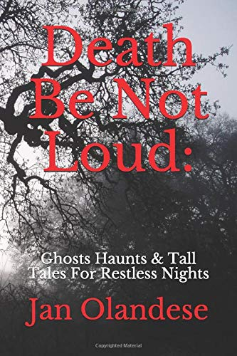 Death Be Not Loud: Ghosts Haunts & Tall Tales For Restless Nights:  Olandese, Jan: 9781521379561: Amazon.com: Books