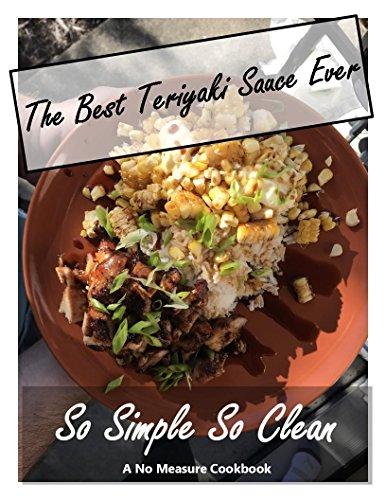 The Best Teriyaki Sauce Recipe Ever: So Simple So Clean (No Measure Cookbook) (Best Ever Teriyaki Sauce Recipe)