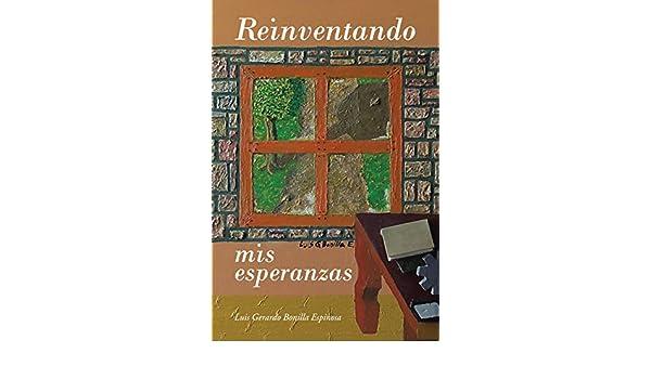 Amazon.com: Reinventando Mis Esperanzas (Spanish Edition) eBook: Luis Gerardo Bonilla Espinosa: Kindle Store