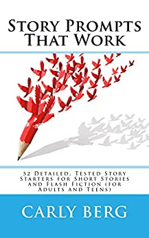 Story Prompts That Work: 52 Detailed, Tested Story Starters for Short Stories and Flash Fiction (for Adults and Teens) by [Berg, Carly]